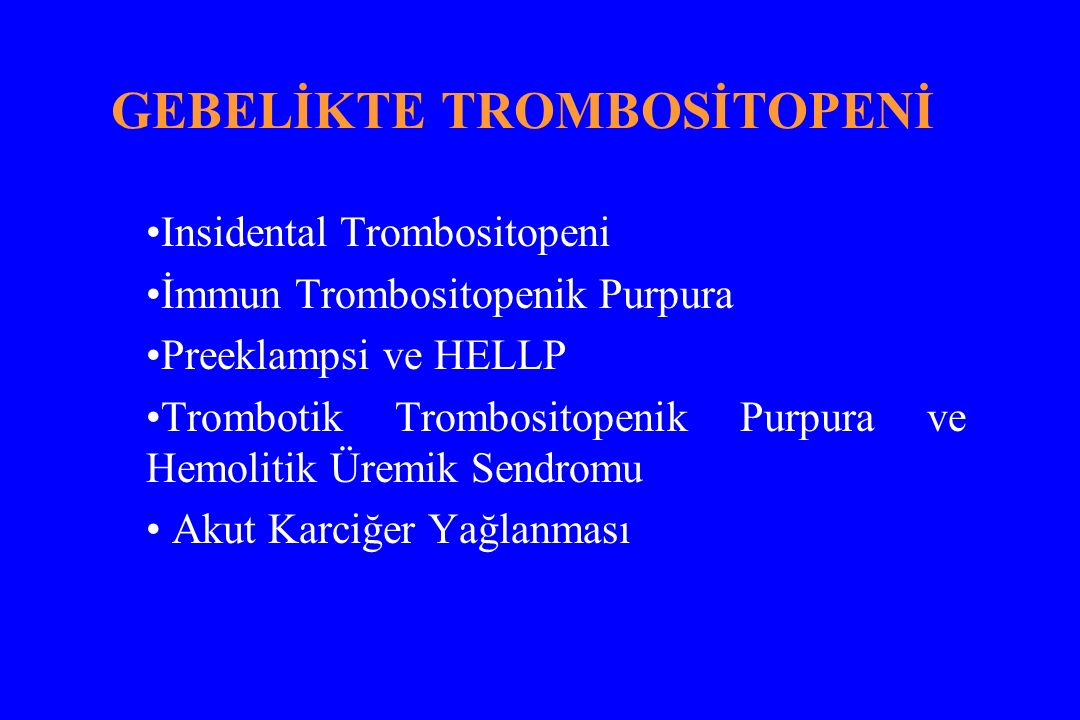 GEBELİKTE TROMBOSİTOPENİ Insidental Trombositopeni İmmun Trombositopenik Purpura Preeklampsi ve HELLP Trombotik Trombositopenik Purpura ve Hemolitik Üremik Sendromu Akut Karciğer Yağlanması