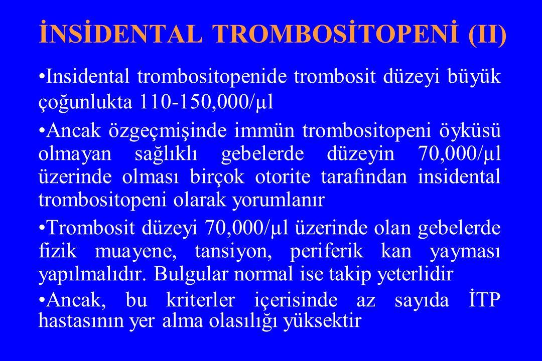 İNSİDENTAL TROMBOSİTOPENİ (II) Insidental trombositopenide trombosit düzeyi büyük çoğunlukta 110-150,000/µl Ancak özgeçmişinde immün trombositopeni öyküsü olmayan sağlıklı gebelerde düzeyin 70,000/µl üzerinde olması birçok otorite tarafından insidental trombositopeni olarak yorumlanır Trombosit düzeyi 70,000/µl üzerinde olan gebelerde fizik muayene, tansiyon, periferik kan yayması yapılmalıdır.