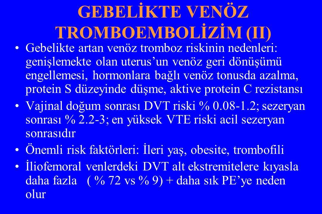GEBELİKTE VENÖZ TROMBOEMBOLİZİM (II) Gebelikte artan venöz tromboz riskinin nedenleri: genişlemekte olan uterus'un venöz geri dönüşümü engellemesi, hormonlara bağlı venöz tonusda azalma, protein S düzeyinde düşme, aktive protein C rezistansı Vajinal doğum sonrası DVT riski % 0.08-1.2; sezeryan sonrası % 2.2-3; en yüksek VTE riski acil sezeryan sonrasıdır Önemli risk faktörleri: İleri yaş, obesite, trombofili İliofemoral venlerdeki DVT alt ekstremitelere kıyasla daha fazla ( % 72 vs % 9) + daha sık PE'ye neden olur