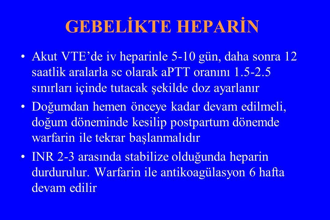 GEBELİKTE HEPARİN Akut VTE'de iv heparinle 5-10 gün, daha sonra 12 saatlik aralarla sc olarak aPTT oranını 1.5-2.5 sınırları içinde tutacak şekilde doz ayarlanır Doğumdan hemen önceye kadar devam edilmeli, doğum döneminde kesilip postpartum dönemde warfarin ile tekrar başlanmalıdır INR 2-3 arasında stabilize olduğunda heparin durdurulur.