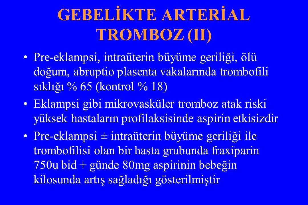 GEBELİKTE ARTERİAL TROMBOZ (II) Pre-eklampsi, intraüterin büyüme geriliği, ölü doğum, abruptio plasenta vakalarında trombofili sıklığı % 65 (kontrol % 18) Eklampsi gibi mikrovasküler tromboz atak riski yüksek hastaların profilaksisinde aspirin etkisizdir Pre-eklampsi ± intraüterin büyüme geriliği ile trombofilisi olan bir hasta grubunda fraxiparin 750u bid + günde 80mg aspirinin bebeğin kilosunda artış sağladığı gösterilmiştir