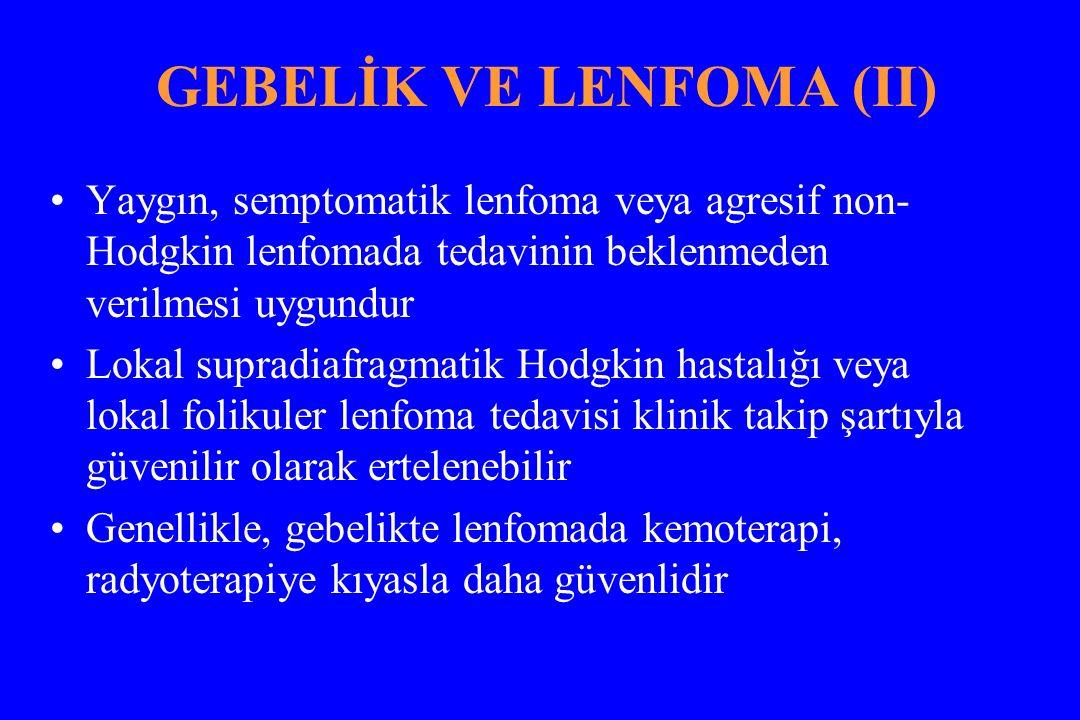 GEBELİK VE LENFOMA (II) Yaygın, semptomatik lenfoma veya agresif non- Hodgkin lenfomada tedavinin beklenmeden verilmesi uygundur Lokal supradiafragmatik Hodgkin hastalığı veya lokal folikuler lenfoma tedavisi klinik takip şartıyla güvenilir olarak ertelenebilir Genellikle, gebelikte lenfomada kemoterapi, radyoterapiye kıyasla daha güvenlidir