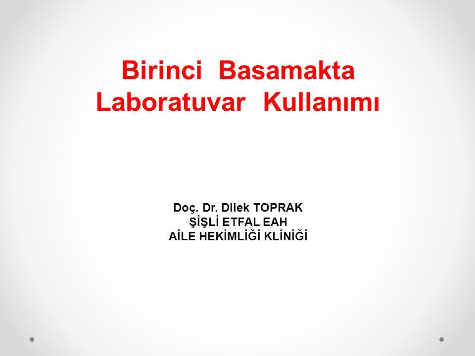 Birinci Basamakta Laboratuvar Kullanımı Doç. Dr. Dilek TOPRAK ŞİŞLİ ETFAL EAH AİLE HEKİMLİĞİ KLİNİĞİ