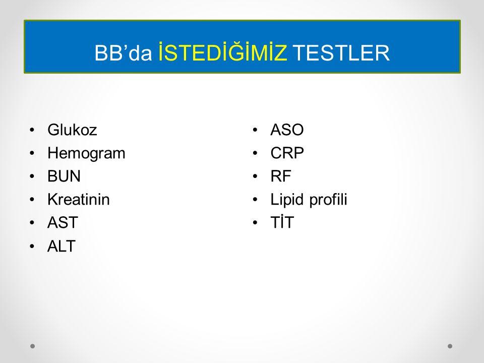 BB'da İSTEDİĞİMİZ TESTLER Glukoz Hemogram BUN Kreatinin AST ALT ASO CRP RF Lipid profili TİT