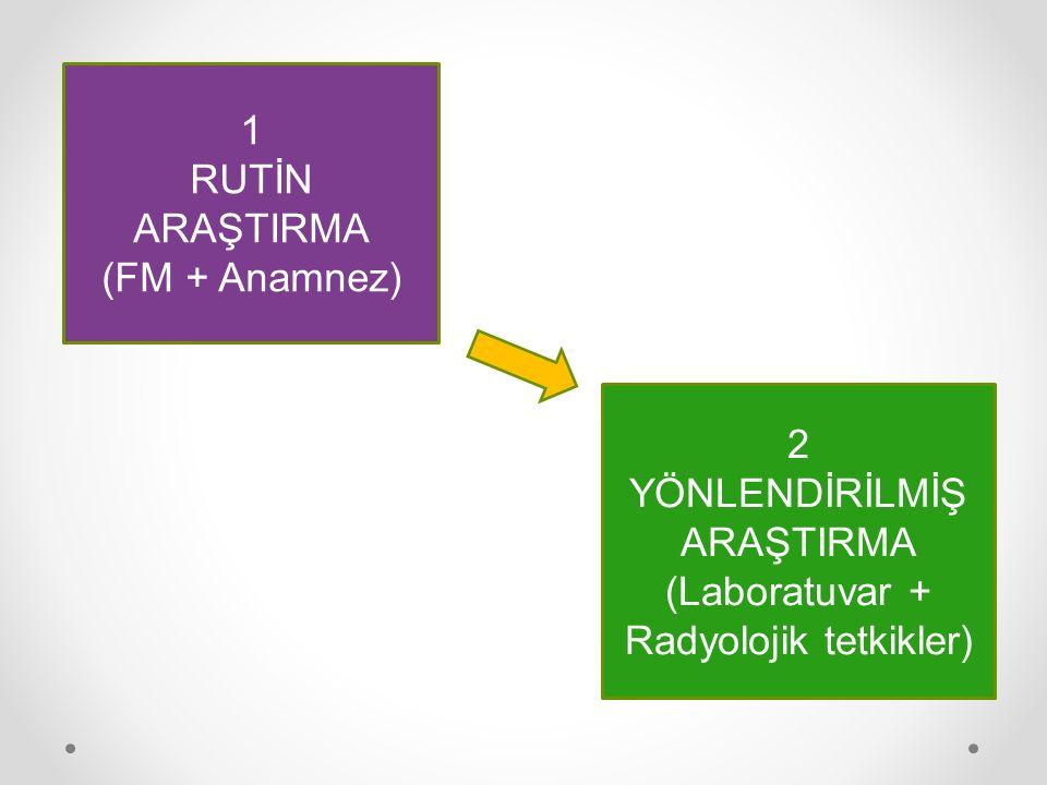1 RUTİN ARAŞTIRMA (FM + Anamnez) 2 YÖNLENDİRİLMİŞ ARAŞTIRMA (Laboratuvar + Radyolojik tetkikler)