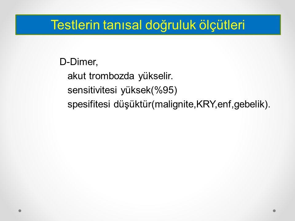 D-Dimer, akut trombozda yükselir. sensitivitesi yüksek(%95) spesifitesi düşüktür(malignite,KRY,enf,gebelik). Testlerin tanısal doğruluk ölçütleri