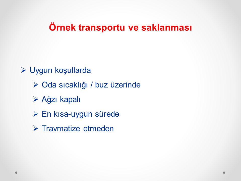 Örnek transportu ve saklanması  Uygun koşullarda  Oda sıcaklığı / buz üzerinde  Ağzı kapalı  En kısa-uygun sürede  Travmatize etmeden