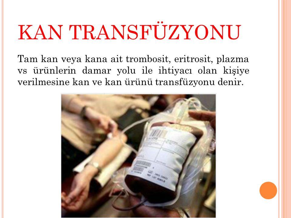 KAN TRANSFÜZYONU Tam kan veya kana ait trombosit, eritrosit, plazma vs ürünlerin damar yolu ile ihtiyacı olan kişiye verilmesine kan ve kan ürünü tran