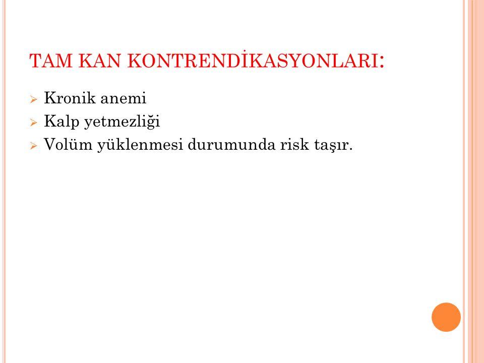 TAM KAN KONTRENDİKASYONLARI :  Kronik anemi  Kalp yetmezliği  Volüm yüklenmesi durumunda risk taşır.