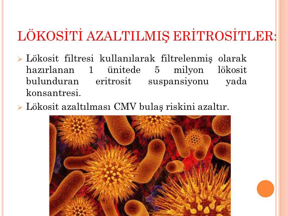 LÖKOSİTİ AZALTILMIŞ ERİTROSİTLER:  Lökosit filtresi kullanılarak filtrelenmiş olarak hazırlanan 1 ünitede 5 milyon lökosit bulunduran eritrosit suspa