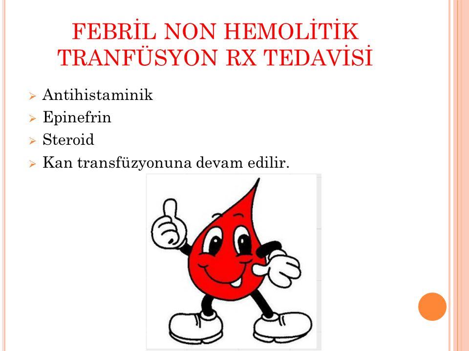 FEBRİL NON HEMOLİTİK TRANFÜSYON RX TEDAVİSİ  Antihistaminik  Epinefrin  Steroid  Kan transfüzyonuna devam edilir.