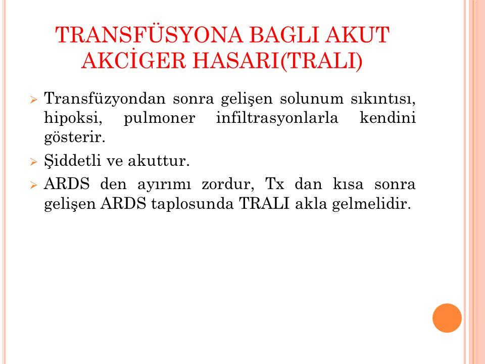 TRANSFÜSYONA BAGLI AKUT AKCİGER HASARI(TRALI)  Transfüzyondan sonra gelişen solunum sıkıntısı, hipoksi, pulmoner infiltrasyonlarla kendini gösterir.
