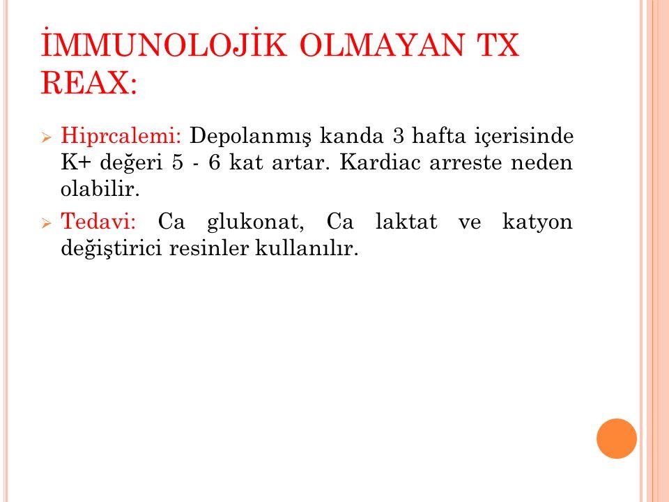 İMMUNOLOJİK OLMAYAN TX REAX:  Hiprcalemi: Depolanmış kanda 3 hafta içerisinde K+ değeri 5 - 6 kat artar. Kardiac arreste neden olabilir.  Tedavi: Ca