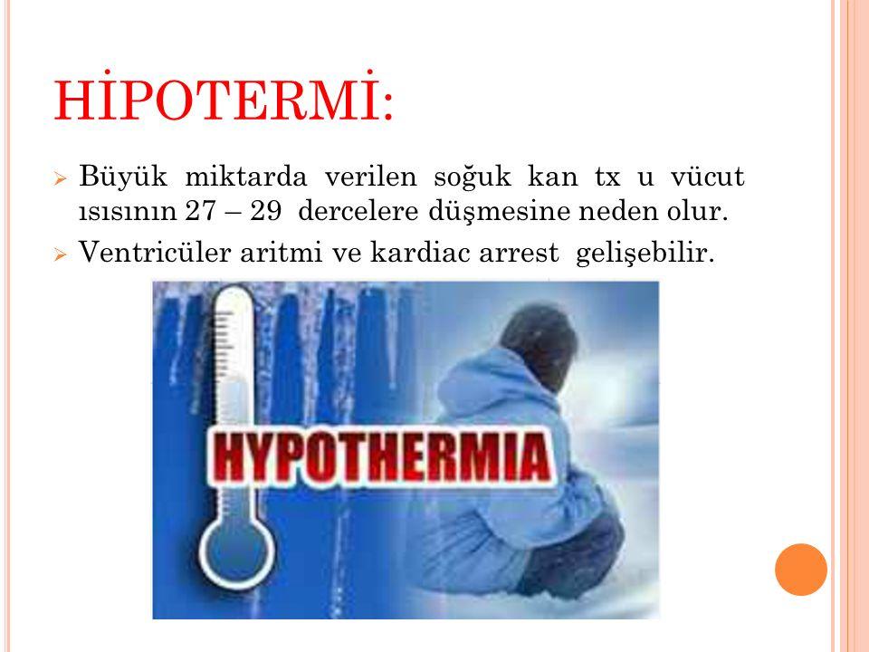 HİPOTERMİ:  Büyük miktarda verilen soğuk kan tx u vücut ısısının 27 – 29 dercelere düşmesine neden olur.  Ventricüler aritmi ve kardiac arrest geliş