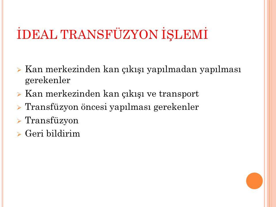 İDEAL TRANSFÜZYON İŞLEMİ  Kan merkezinden kan çıkışı yapılmadan yapılması gerekenler  Kan merkezinden kan çıkışı ve transport  Transfüzyon öncesi y