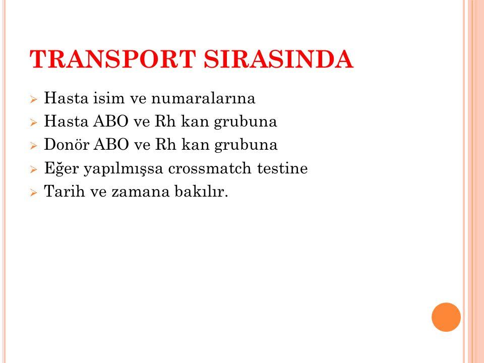 TRANSPORT SIRASINDA  Hasta isim ve numaralarına  Hasta ABO ve Rh kan grubuna  Donör ABO ve Rh kan grubuna  Eğer yapılmışsa crossmatch testine  Ta