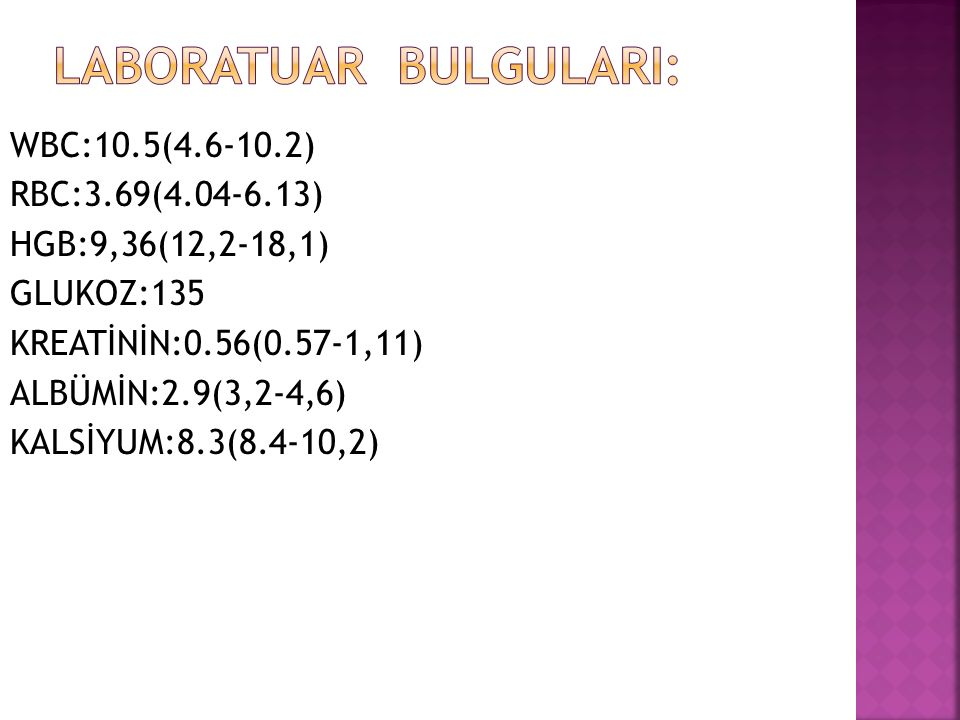 WBC:10.5(4.6-10.2) RBC:3.69(4.04-6.13) HGB:9,36(12,2-18,1) GLUKOZ:135 KREATİNİN:0.56(0.57-1,11) ALBÜMİN:2.9(3,2-4,6) KALSİYUM:8.3(8.4-10,2)