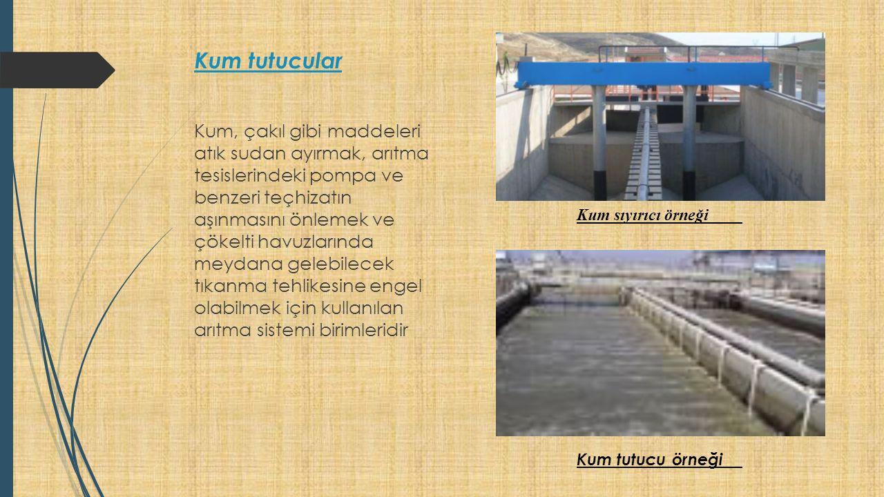 Kum tutucular Kum, çakıl gibi maddeleri atık sudan ayırmak, arıtma tesislerindeki pompa ve benzeri teçhizatın aşınmasını önlemek ve çökelti havuzlarında meydana gelebilecek tıkanma tehlikesine engel olabilmek için kullanılan arıtma sistemi birimleridir Kum sıyırıcı örneği Kum tutucu örneği