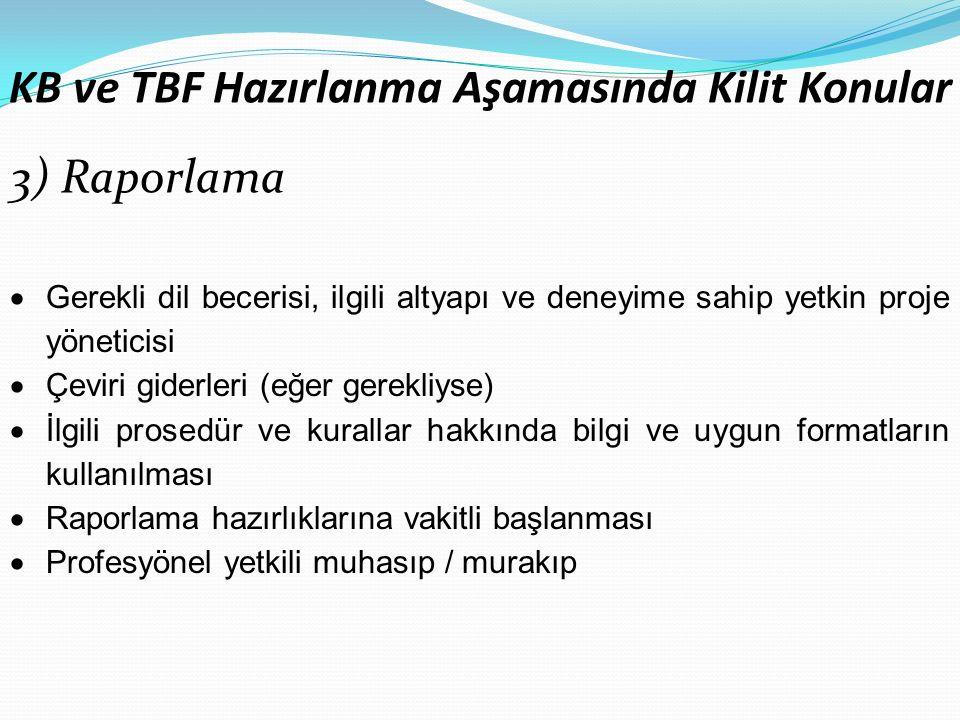 KB ve TBF Hazırlanma Aşamasında Kilit Konular 3) Raporlama  Gerekli dil becerisi, ilgili altyapı ve deneyime sahip yetkin proje yöneticisi  Çeviri giderleri (eğer gerekliyse)  İlgili prosedür ve kurallar hakkında bilgi ve uygun formatların kullanılması  Raporlama hazırlıklarına vakitli başlanması  Profesyönel yetkili muhasıp / murakıp