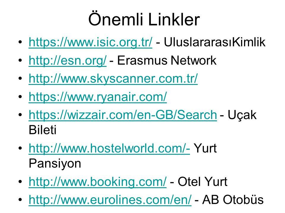 Önemli Linkler https://www.isic.org.tr/ - UluslararasıKimlikhttps://www.isic.org.tr/ http://esn.org/ - Erasmus Networkhttp://esn.org/ http://www.skyscanner.com.tr/ https://www.ryanair.com/ https://wizzair.com/en-GB/Search - Uçak Biletihttps://wizzair.com/en-GB/Search http://www.hostelworld.com/- Yurt Pansiyonhttp://www.hostelworld.com/- http://www.booking.com/ - Otel Yurthttp://www.booking.com/ http://www.eurolines.com/en/ - AB Otobüshttp://www.eurolines.com/en/