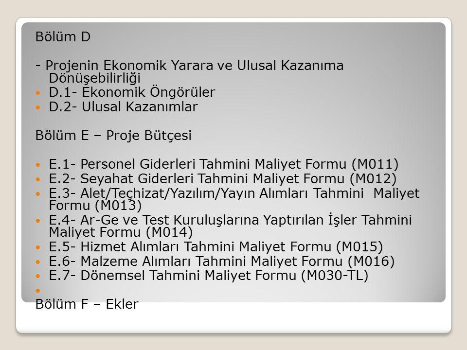 Bölüm D - Projenin Ekonomik Yarara ve Ulusal Kazanıma Dönüşebilirliği D.1- Ekonomik Öngörüler D.2- Ulusal Kazanımlar Bölüm E – Proje Bütçesi E.1- Personel Giderleri Tahmini Maliyet Formu (M011) E.2- Seyahat Giderleri Tahmini Maliyet Formu (M012) E.3- Alet/Teçhizat/Yazılım/Yayın Alımları Tahmini Maliyet Formu (M013) E.4- Ar-Ge ve Test Kuruluşlarına Yaptırılan İşler Tahmini Maliyet Formu (M014) E.5- Hizmet Alımları Tahmini Maliyet Formu (M015) E.6- Malzeme Alımları Tahmini Maliyet Formu (M016) E.7- Dönemsel Tahmini Maliyet Formu (M030-TL) Bölüm F – Ekler