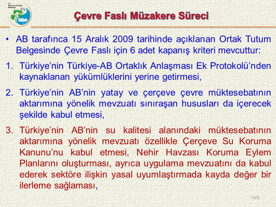 14/8 AB tarafınca 15 Aralık 2009 tarihinde açıklanan Ortak Tutum Belgesinde Çevre Faslı için 6 adet kapanış kriteri mevcuttur: 1.Türkiye'nin Türkiye-AB Ortaklık Anlaşması Ek Protokolü'nden kaynaklanan yükümlüklerini yerine getirmesi, 2.Türkiye'nin AB'nin yatay ve çerçeve çevre müktesebatının aktarımına yönelik mevzuatı sınıraşan hususları da içerecek şekilde kabul etmesi, 3.Türkiye'nin AB'nin su kalitesi alanındaki müktesebatının aktarımına yönelik mevzuatı özellikle Çerçeve Su Koruma Kanunu'nu kabul etmesi, Nehir Havzası Koruma Eylem Planlarını oluşturması, ayrıca uygulama mevzuatını da kabul ederek sektöre ilişkin yasal uyumlaştırmada kayda değer bir ilerleme sağlaması,