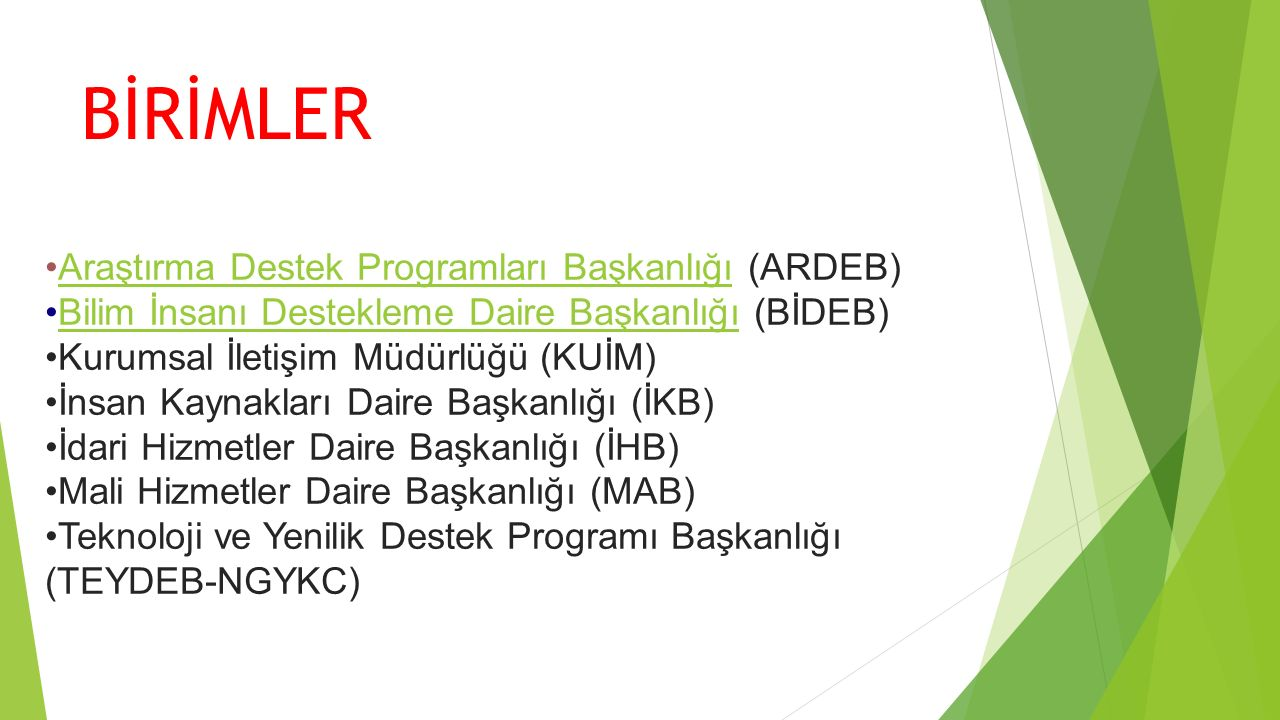 BİRİMLER Araştırma Destek Programları Başkanlığı (ARDEB)Araştırma Destek Programları Başkanlığı Bilim İnsanı Destekleme Daire Başkanlığı (BİDEB)Bilim