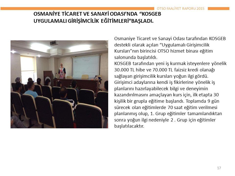 OTSO FAALİYET RAPORU 2015 Osmaniye Ticaret ve Sanayi Odası tarafından KOSGEB destekli olarak açılan Uygulamalı Girişimcilik Kursları nın birincisi OTSO hizmet binası eğitim salonunda başlatıldı.
