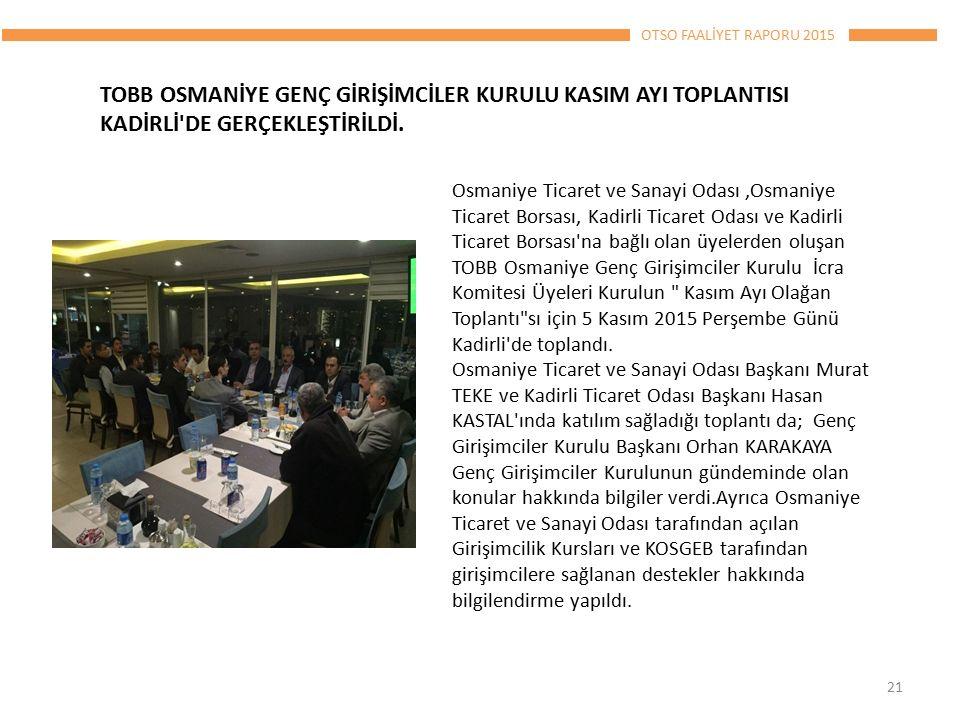 OTSO FAALİYET RAPORU 2015 Osmaniye Ticaret ve Sanayi Odası,Osmaniye Ticaret Borsası, Kadirli Ticaret Odası ve Kadirli Ticaret Borsası na bağlı olan üyelerden oluşan TOBB Osmaniye Genç Girişimciler Kurulu İcra Komitesi Üyeleri Kurulun Kasım Ayı Olağan Toplantı sı için 5 Kasım 2015 Perşembe Günü Kadirli de toplandı.