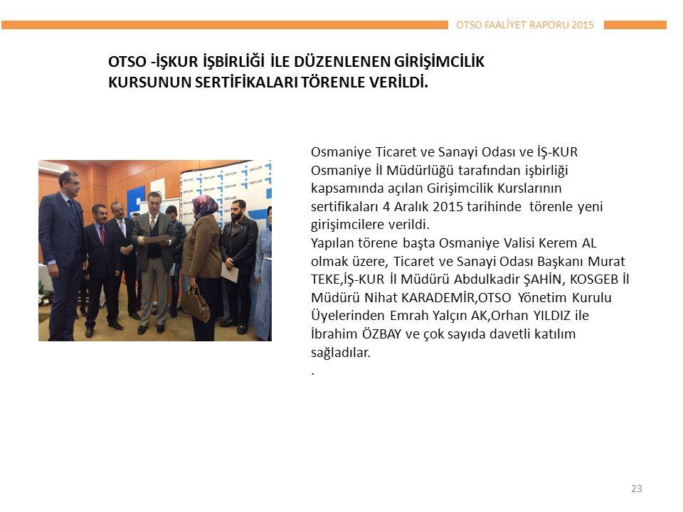 OTSO FAALİYET RAPORU 2015 Osmaniye Ticaret ve Sanayi Odası ve İŞ-KUR Osmaniye İl Müdürlüğü tarafından işbirliği kapsamında açılan Girişimcilik Kurslarının sertifikaları 4 Aralık 2015 tarihinde törenle yeni girişimcilere verildi.