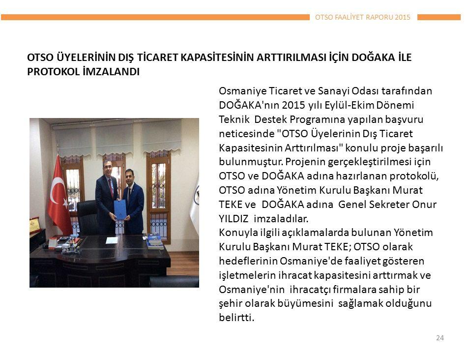 OTSO FAALİYET RAPORU 2015 OTSO ÜYELERİNİN DIŞ TİCARET KAPASİTESİNİN ARTTIRILMASI İÇİN DOĞAKA İLE PROTOKOL İMZALANDI 24 Osmaniye Ticaret ve Sanayi Odası tarafından DOĞAKA nın 2015 yılı Eylül-Ekim Dönemi Teknik Destek Programına yapılan başvuru neticesinde OTSO Üyelerinin Dış Ticaret Kapasitesinin Arttırılması konulu proje başarılı bulunmuştur.
