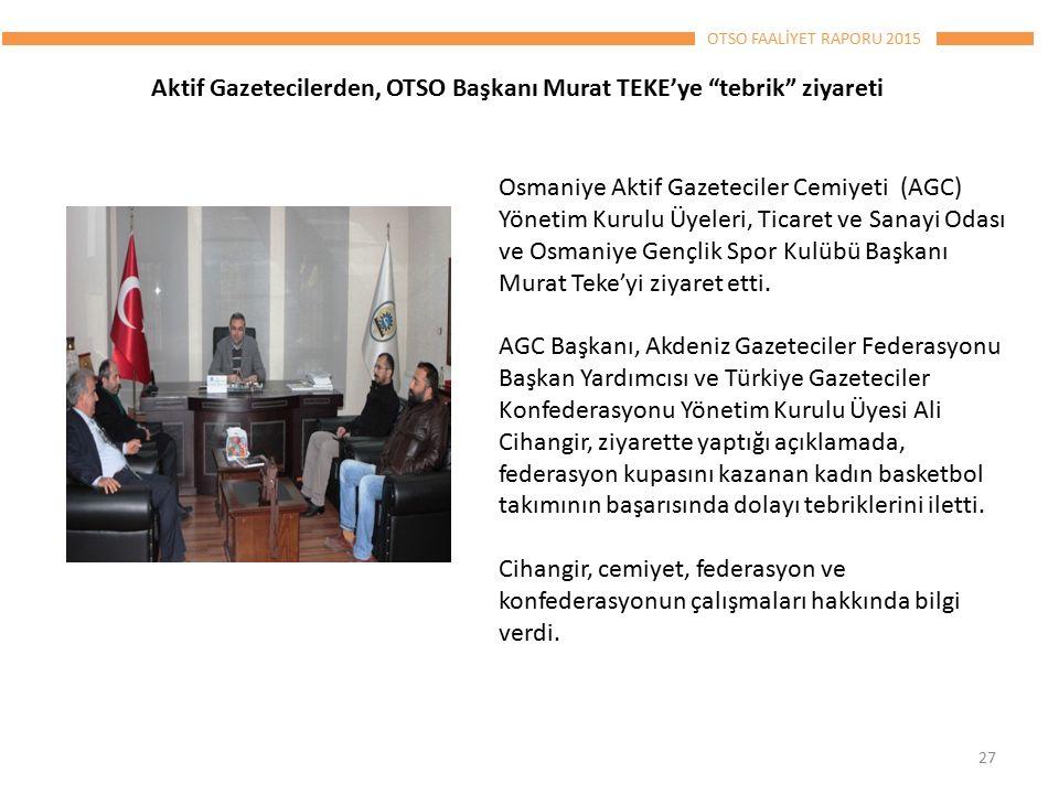 OTSO FAALİYET RAPORU 2015 27 Aktif Gazetecilerden, OTSO Başkanı Murat TEKE'ye tebrik ziyareti Osmaniye Aktif Gazeteciler Cemiyeti (AGC) Yönetim Kurulu Üyeleri, Ticaret ve Sanayi Odası ve Osmaniye Gençlik Spor Kulübü Başkanı Murat Teke'yi ziyaret etti.