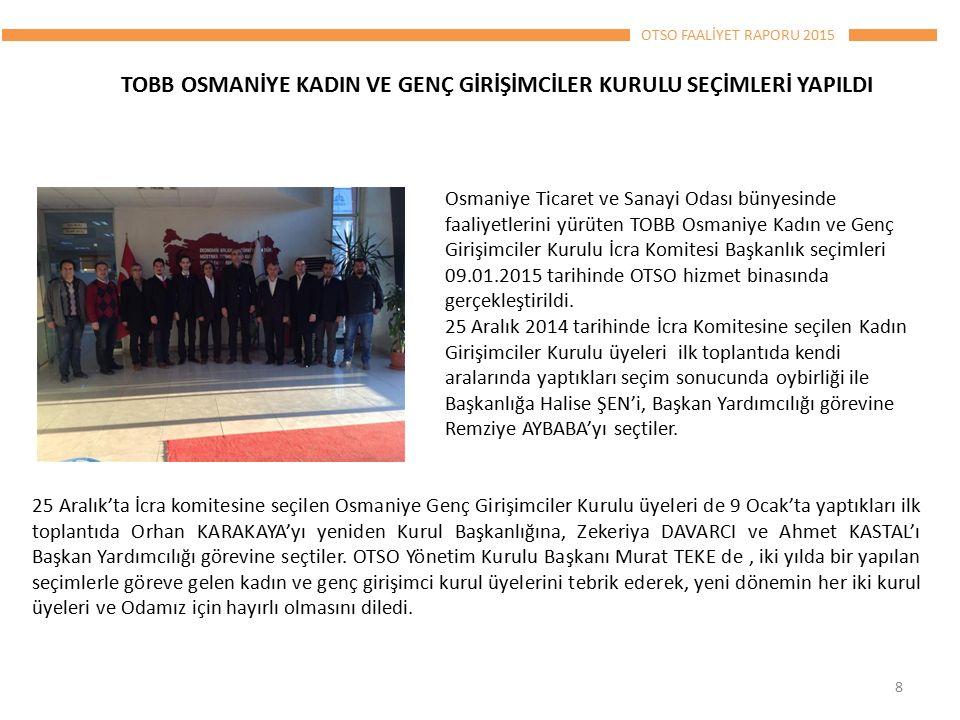 OTSO FAALİYET RAPORU 2015 TOBB OSMANİYE KADIN VE GENÇ GİRİŞİMCİLER KURULU SEÇİMLERİ YAPILDI Osmaniye Ticaret ve Sanayi Odası bünyesinde faaliyetlerini yürüten TOBB Osmaniye Kadın ve Genç Girişimciler Kurulu İcra Komitesi Başkanlık seçimleri 09.01.2015 tarihinde OTSO hizmet binasında gerçekleştirildi.