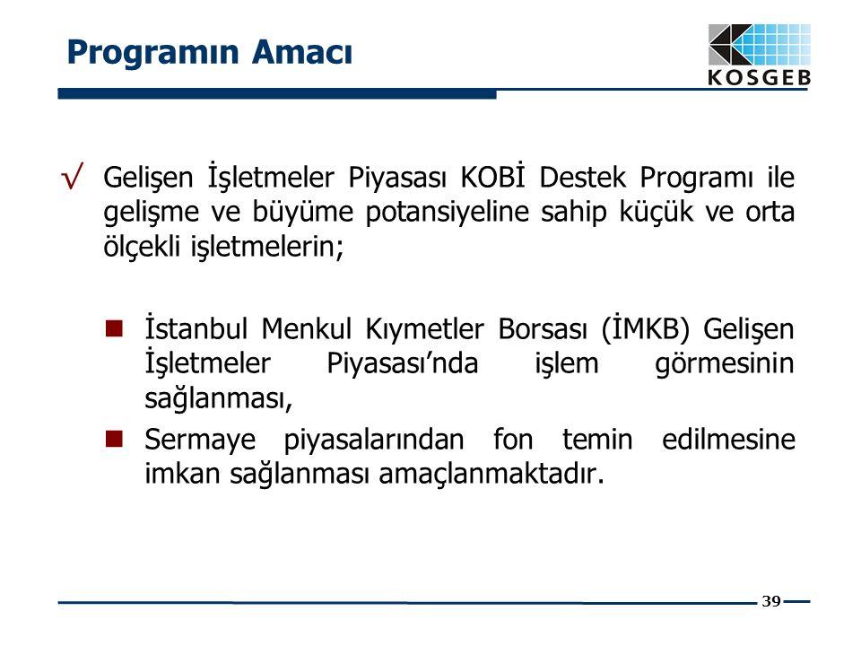 39 √ Gelişen İşletmeler Piyasası KOBİ Destek Programı ile gelişme ve büyüme potansiyeline sahip küçük ve orta ölçekli işletmelerin; İstanbul Menkul Kıymetler Borsası (İMKB) Gelişen İşletmeler Piyasası'nda işlem görmesinin sağlanması, Sermaye piyasalarından fon temin edilmesine imkan sağlanması amaçlanmaktadır.