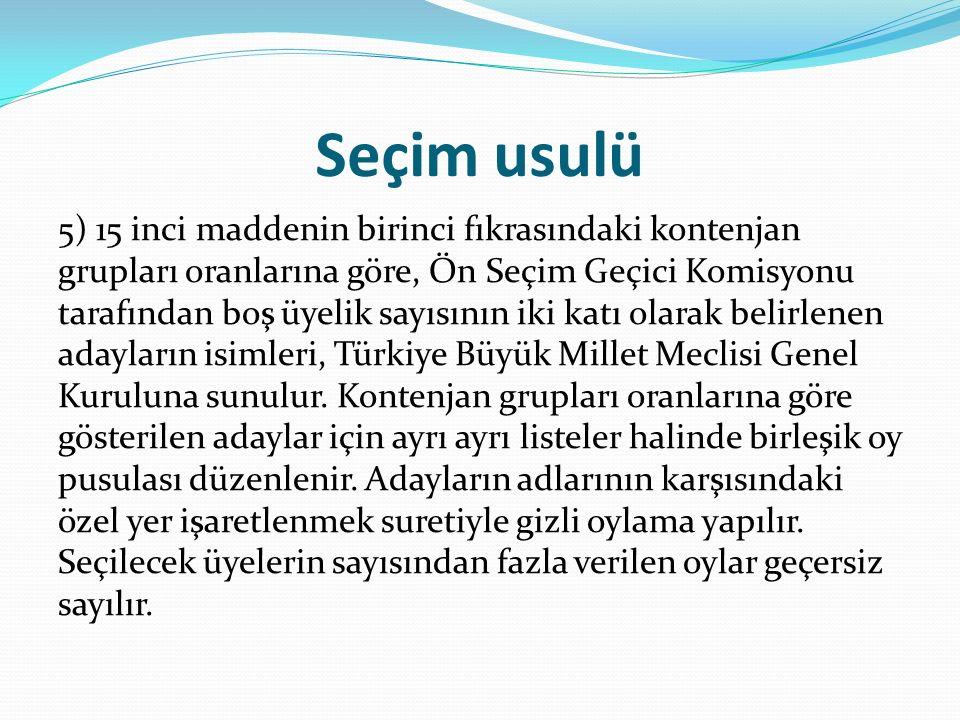 Seçim usulü 5) 15 inci maddenin birinci fıkrasındaki kontenjan grupları oranlarına göre, Ön Seçim Geçici Komisyonu tarafından boş üyelik sayısının iki katı olarak belirlenen adayların isimleri, Türkiye Büyük Millet Meclisi Genel Kuruluna sunulur.