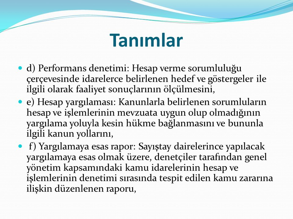 Tanımlar g) Denetim raporu: Sayıştay raporlarına esas olmak üzere, denetim ve incelemeler sonucunda denetim grup başkanlıkları veya denetçiler tarafından hazırlanan raporu, ğ) Sayıştay raporu: Denetim ve incelemeler sonucu hazırlanarak Sayıştay Başkanı tarafından Türkiye Büyük Millet Meclisine sunulan veya kamu idarelerine gönderilen raporu, h) Sayıştay incelemesi: Sayıştayın kesin hükme bağlama ve denetim dışında kalan diğer çalışmalarını, ı) Kamu idaresi: Kamu veya özel hukuk hükümlerine tabi olup olmadığına bakılmaksızın Sayıştay denetimine tabi tüm idare, kuruluş, müessese, birlik, işletme, bağlı ortaklık ve şirketleri, i) Genel yönetim kapsamındaki kamu idareleri: 10/12/2003 tarihli ve 5018 sayılı Kamu Mali Yönetimi ve Kontrol Kanununda tanımlanan genel yönetim kapsamındaki kamu idarelerini,