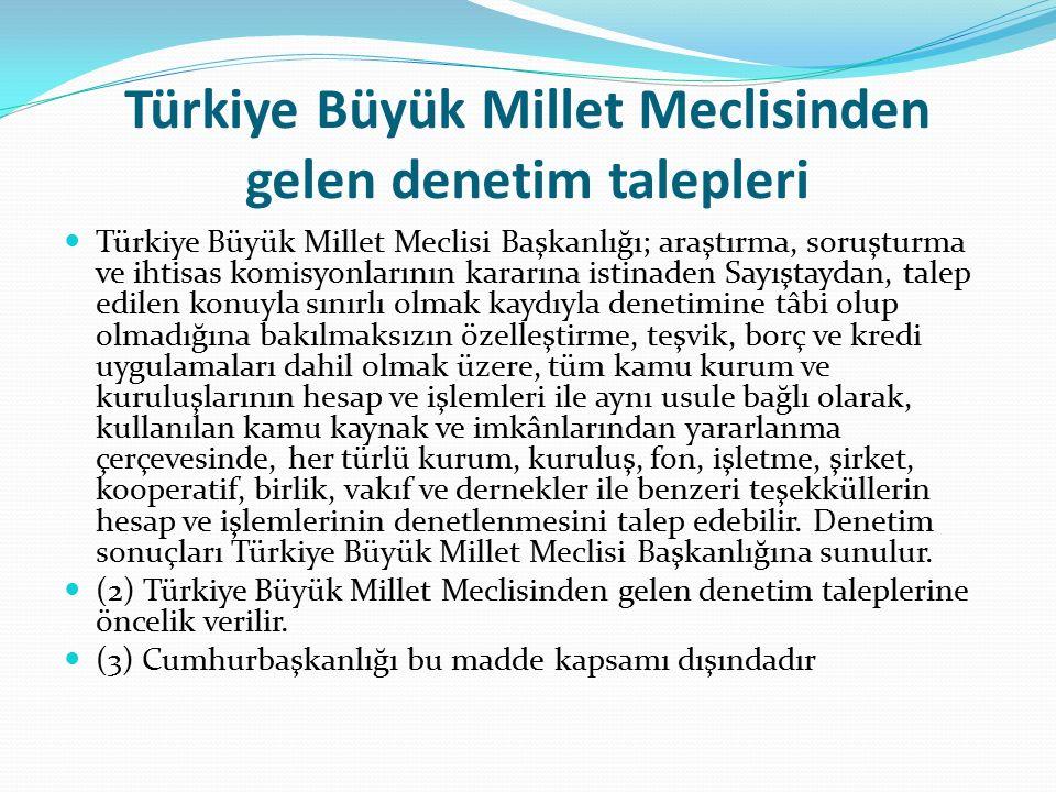 Türkiye Büyük Millet Meclisinden gelen denetim talepleri Türkiye Büyük Millet Meclisi Başkanlığı; araştırma, soruşturma ve ihtisas komisyonlarının kararına istinaden Sayıştaydan, talep edilen konuyla sınırlı olmak kaydıyla denetimine tâbi olup olmadığına bakılmaksızın özelleştirme, teşvik, borç ve kredi uygulamaları dahil olmak üzere, tüm kamu kurum ve kuruluşlarının hesap ve işlemleri ile aynı usule bağlı olarak, kullanılan kamu kaynak ve imkânlarından yararlanma çerçevesinde, her türlü kurum, kuruluş, fon, işletme, şirket, kooperatif, birlik, vakıf ve dernekler ile benzeri teşekküllerin hesap ve işlemlerinin denetlenmesini talep edebilir.