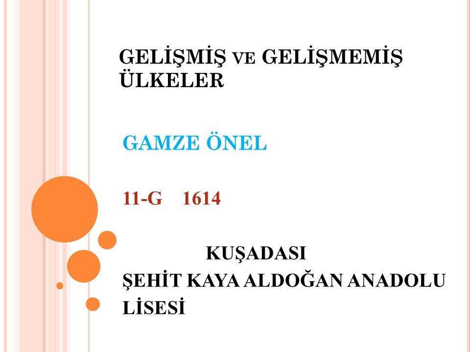 GELİŞMİŞ VE GELİŞMEMİŞ ÜLKELER GAMZE ÖNEL 11-G 1614 KUŞADASI ŞEHİT KAYA ALDOĞAN ANADOLU LİSESİ