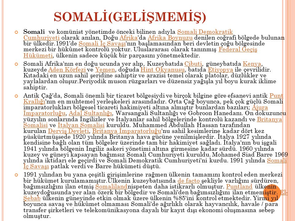 SOMALİ(GELİŞMEMİŞ) Somali ve komünist yönetimde önceki bilinen adıyla Somali Demokratik Cumhuriyeti olarak anılan, Doğu Afrika'da Afrika Boynuzu denil
