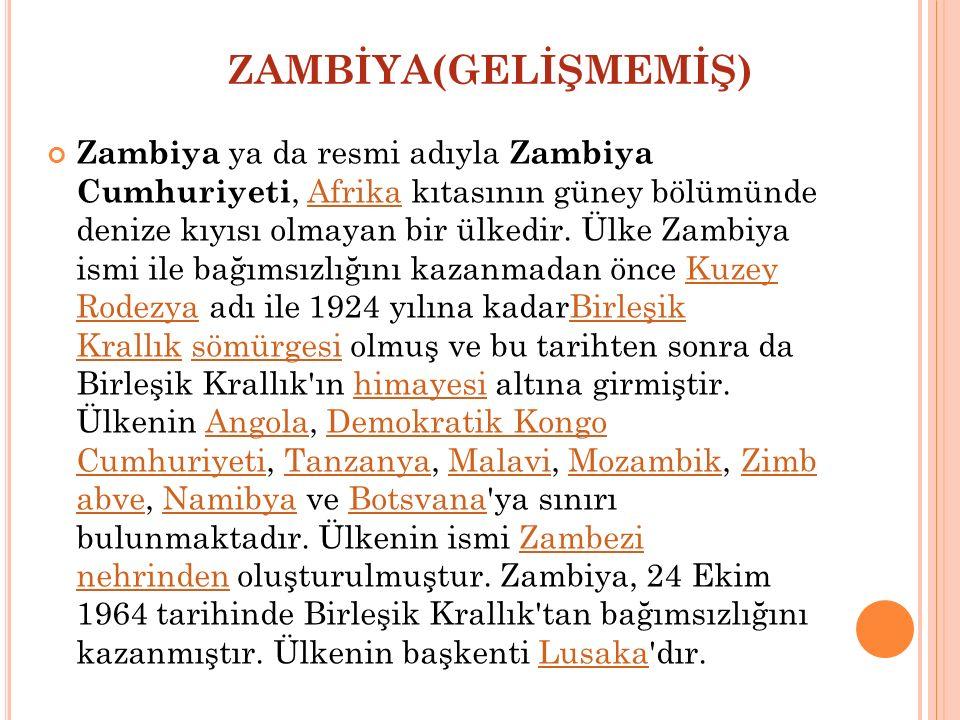 ZAMBİYA(GELİŞMEMİŞ) Zambiya ya da resmi adıyla Zambiya Cumhuriyeti, Afrika kıtasının güney bölümünde denize kıyısı olmayan bir ülkedir. Ülke Zambiya i