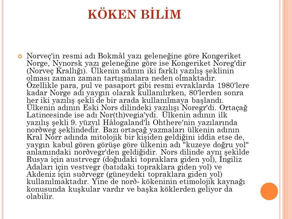 KÖKEN BİLİM Norveç'in resmi adı Bokmål yazı geleneğine göre Kongeriket Norge, Nynorsk yazı geleneğine göre ise Kongeriket Noreg'dir (Norveç Krallığı).