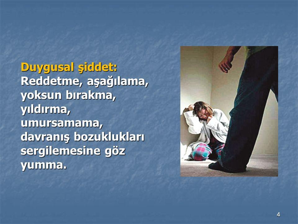 4 Duygusal şiddet: Reddetme, aşağılama, yoksun bırakma, yıldırma, umursamama, davranış bozuklukları sergilemesine göz yumma.