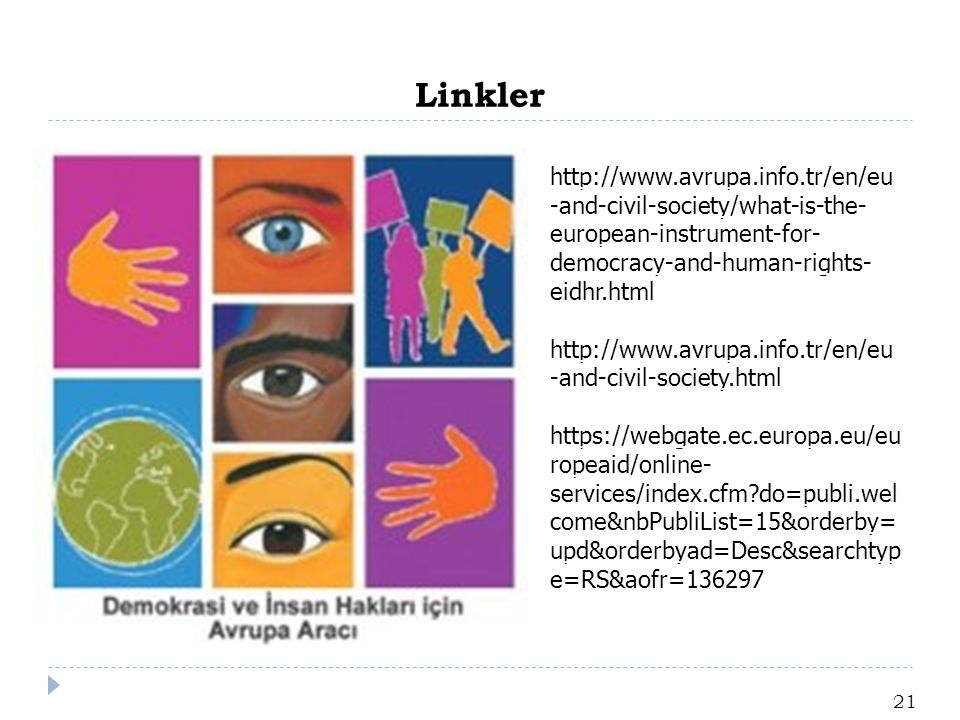 Linkler 21 http://www.avrupa.info.tr/en/eu -and-civil-society/what-is-the- european-instrument-for- democracy-and-human-rights- eidhr.html http://www.avrupa.info.tr/en/eu -and-civil-society.html https://webgate.ec.europa.eu/eu ropeaid/online- services/index.cfm?do=publi.wel come&nbPubliList=15&orderby= upd&orderbyad=Desc&searchtyp e=RS&aofr=136297