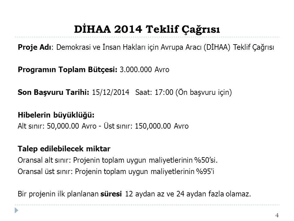 DİHAA 2014 Teklif Çağrısı 4 Proje Adı: Demokrasi ve İnsan Hakları için Avrupa Aracı (DİHAA) Teklif Çağrısı Programın Toplam Bütçesi: 3.000.000 Avro Son Başvuru Tarihi: 15/12/2014Saat: 17:00 (Ön başvuru için) Hibelerin büyüklüğü: Alt sınır: 50,000.00 Avro - Üst sınır: 150,000.00 Avro Talep edilebilecek miktar Oransal alt sınır: Projenin toplam uygun maliyetlerinin %50'si.