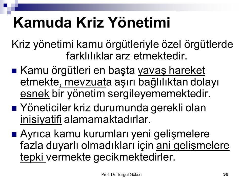 Prof. Dr. Turgut Göksu 39 Kamuda Kriz Yönetimi Kriz yönetimi kamu örgütleriyle özel örgütlerde farklılıklar arz etmektedir. Kamu örgütleri en başta ya