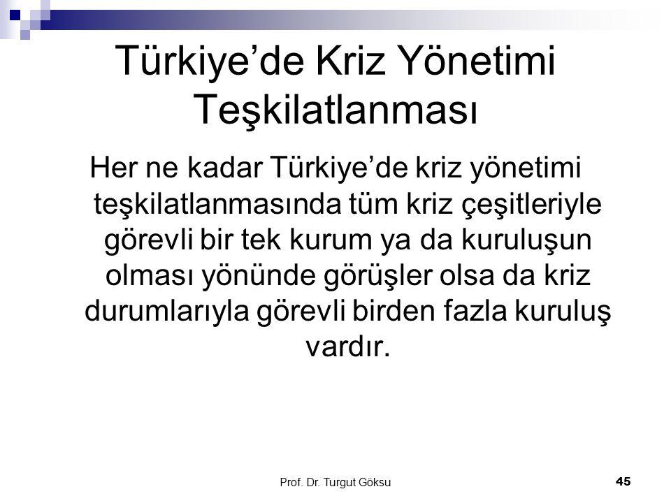 Prof. Dr. Turgut Göksu 45 Türkiye'de Kriz Yönetimi Teşkilatlanması Her ne kadar Türkiye'de kriz yönetimi teşkilatlanmasında tüm kriz çeşitleriyle göre