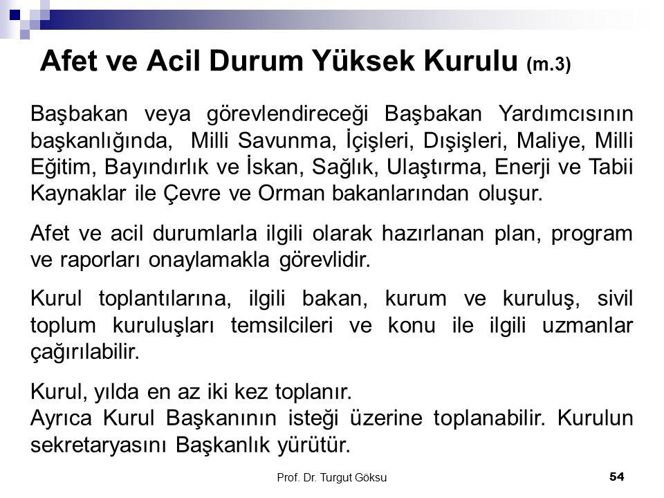 Afet ve Acil Durum Yüksek Kurulu (m.3) Prof. Dr. Turgut Göksu 54 Başbakan veya görevlendireceği Başbakan Yardımcısının başkanlığında, Milli Savunma, İ