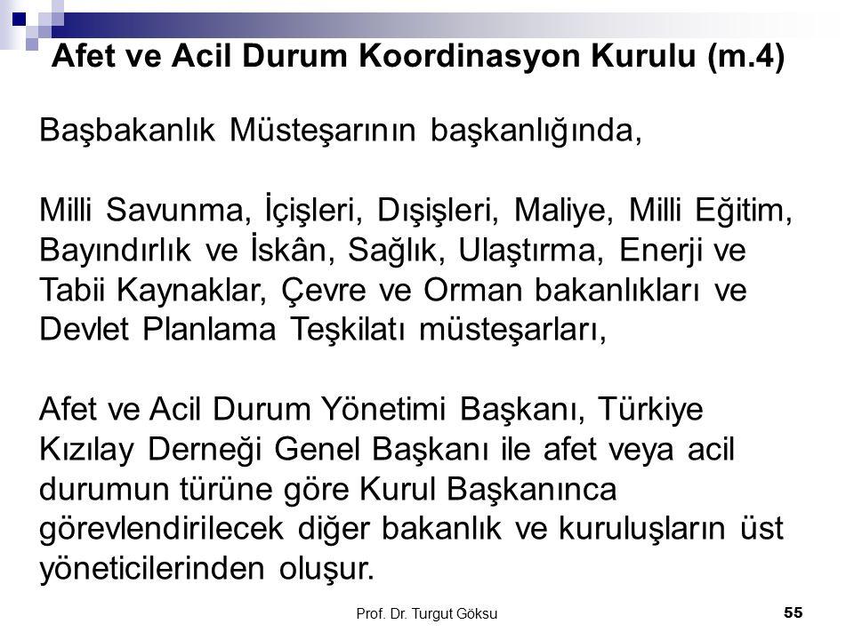 Afet ve Acil Durum Koordinasyon Kurulu (m.4) Prof. Dr. Turgut Göksu 55 Başbakanlık Müsteşarının başkanlığında, Milli Savunma, İçişleri, Dışişleri, Mal