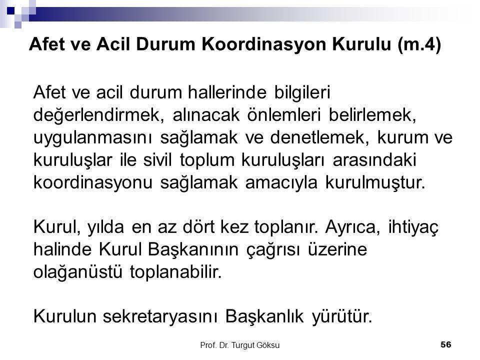 Afet ve Acil Durum Koordinasyon Kurulu (m.4) Prof. Dr. Turgut Göksu 56 Afet ve acil durum hallerinde bilgileri değerlendirmek, alınacak önlemleri beli