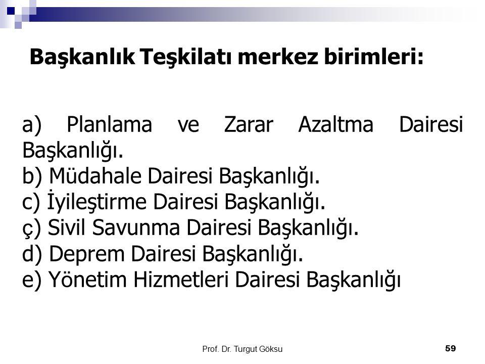 Başkanlık Teşkilatı merkez birimleri: Prof. Dr. Turgut Göksu 59 a) Planlama ve Zarar Azaltma Dairesi Başkanlığı. b) M ü dahale Dairesi Başkanlığı. c)
